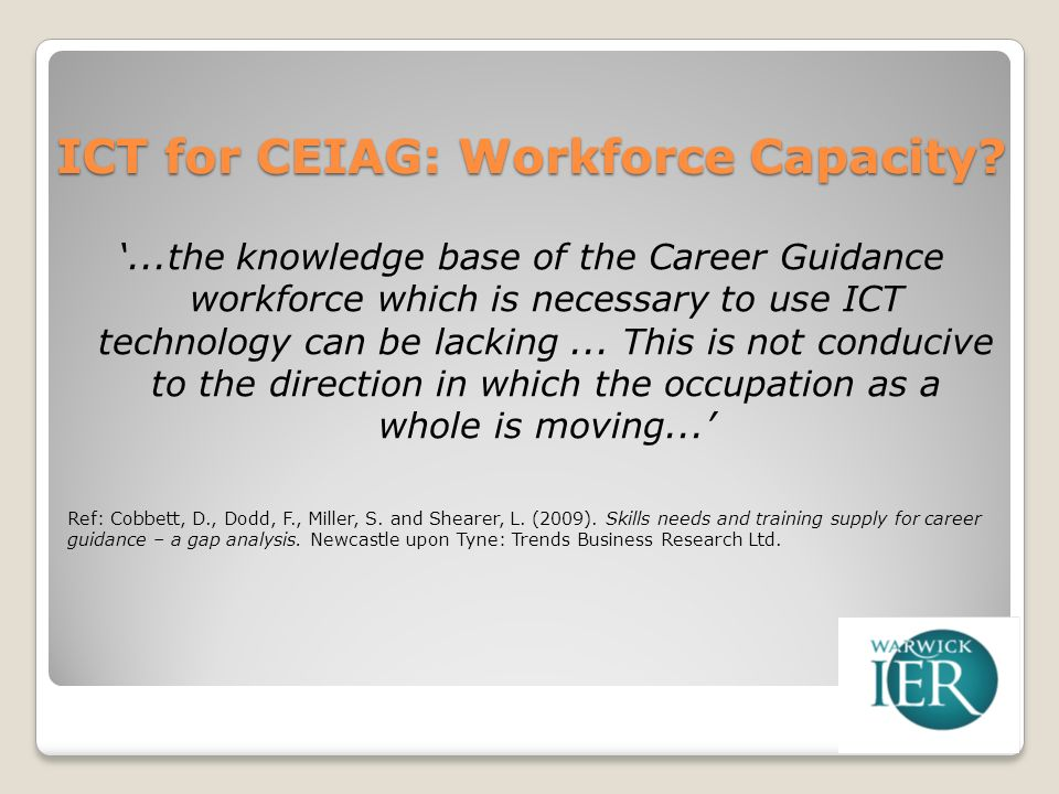 ICT for CEIAG: Workforce Capacity?...the knowledge base of the Career Guidance workforce which is necessary to use ICT technology can be lacking...