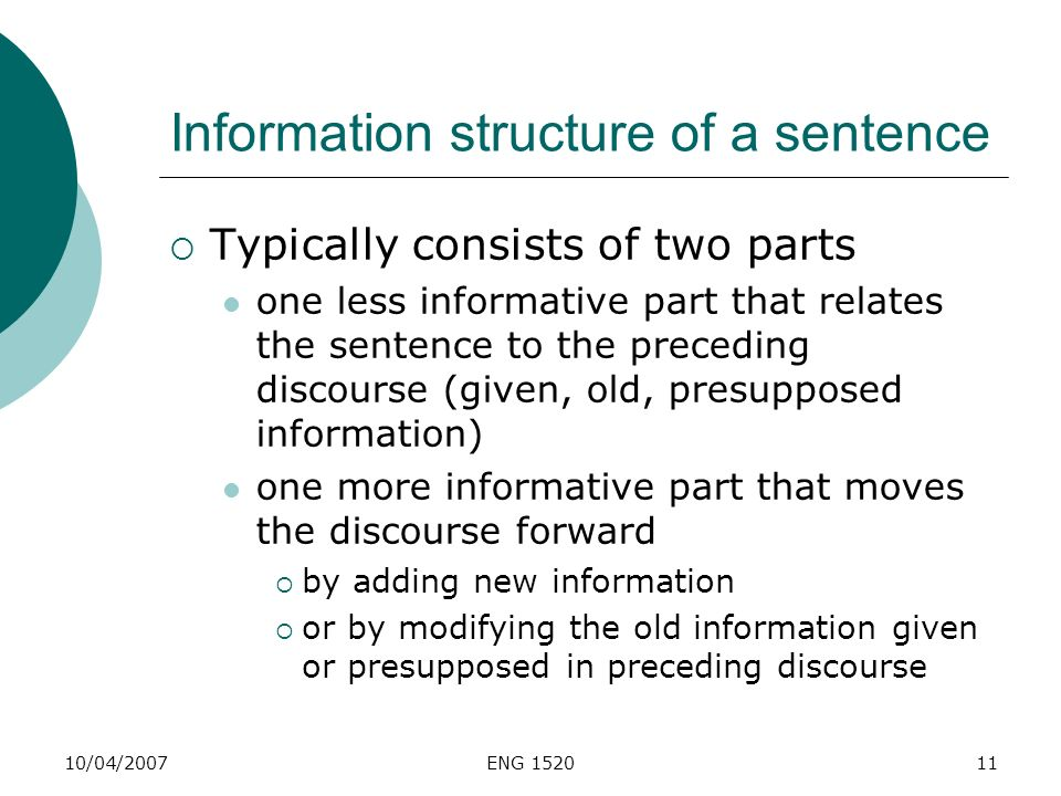 10/04/2007ENG 152011 Information structure of a sentence Typically consists of two parts one less informative part that relates the sentence to the pr