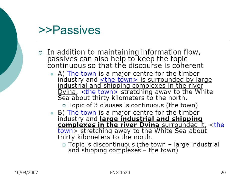 10/04/2007ENG 152020 >>Passives In addition to maintaining information flow, passives can also help to keep the topic continuous so that the discourse