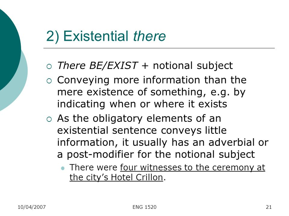 10/04/2007ENG 152021 2) Existential there There BE/EXIST + notional subject Conveying more information than the mere existence of something, e.g. by i