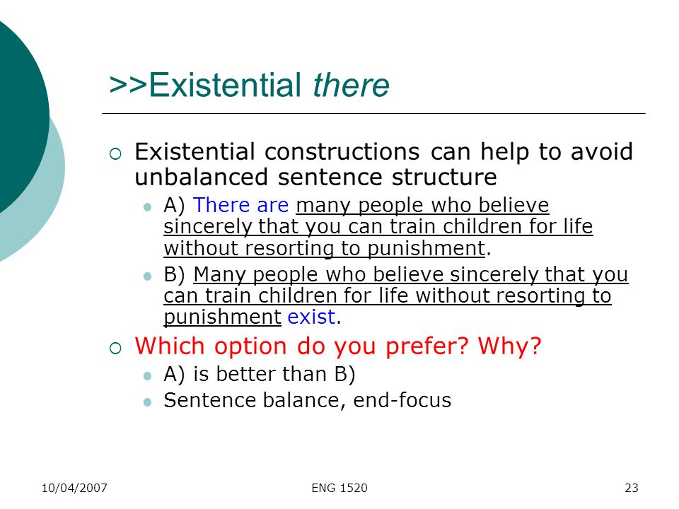 10/04/2007ENG 152023 >>Existential there Existential constructions can help to avoid unbalanced sentence structure A) There are many people who believ