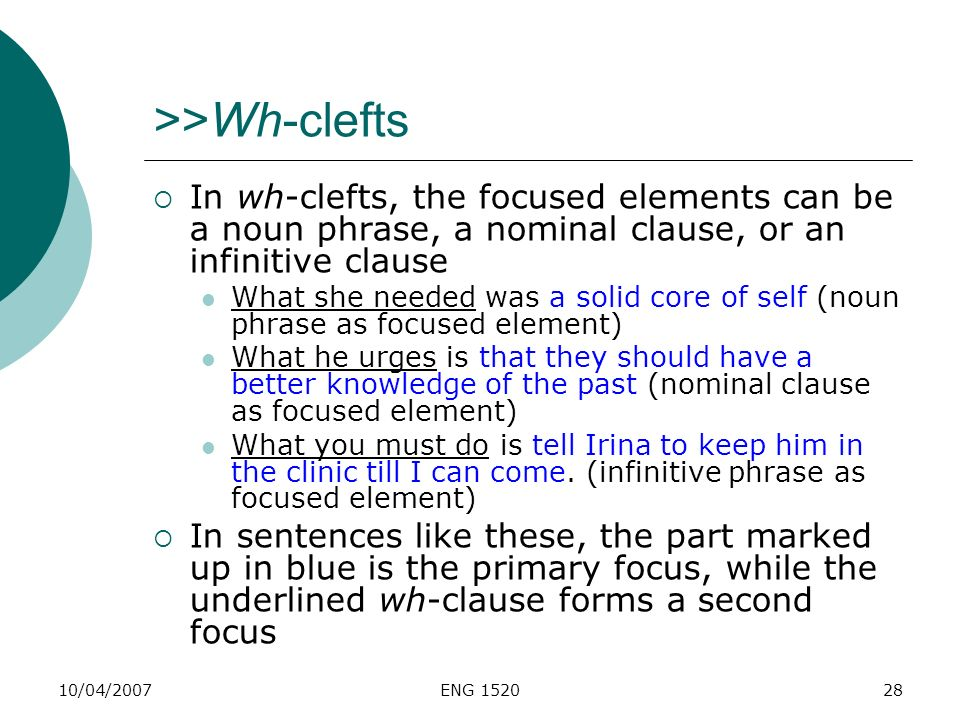 10/04/2007ENG 152028 >>Wh-clefts In wh-clefts, the focused elements can be a noun phrase, a nominal clause, or an infinitive clause What she needed wa