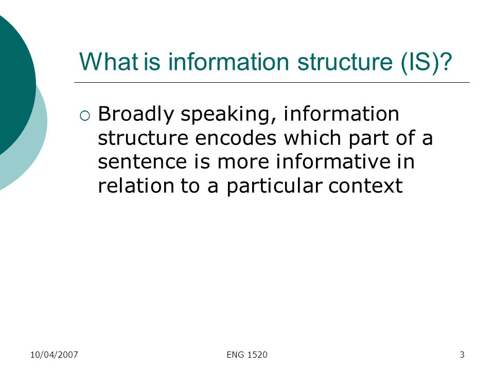 10/04/2007ENG 15203 What is information structure (IS)? Broadly speaking, information structure encodes which part of a sentence is more informative i