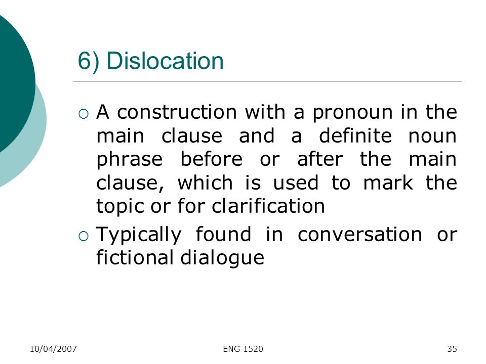 10/04/2007ENG 152035 6) Dislocation A construction with a pronoun in the main clause and a definite noun phrase before or after the main clause, which
