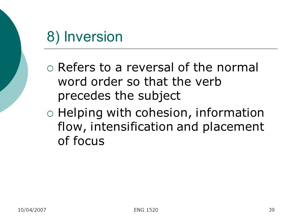 10/04/2007ENG 152039 8) Inversion Refers to a reversal of the normal word order so that the verb precedes the subject Helping with cohesion, informati