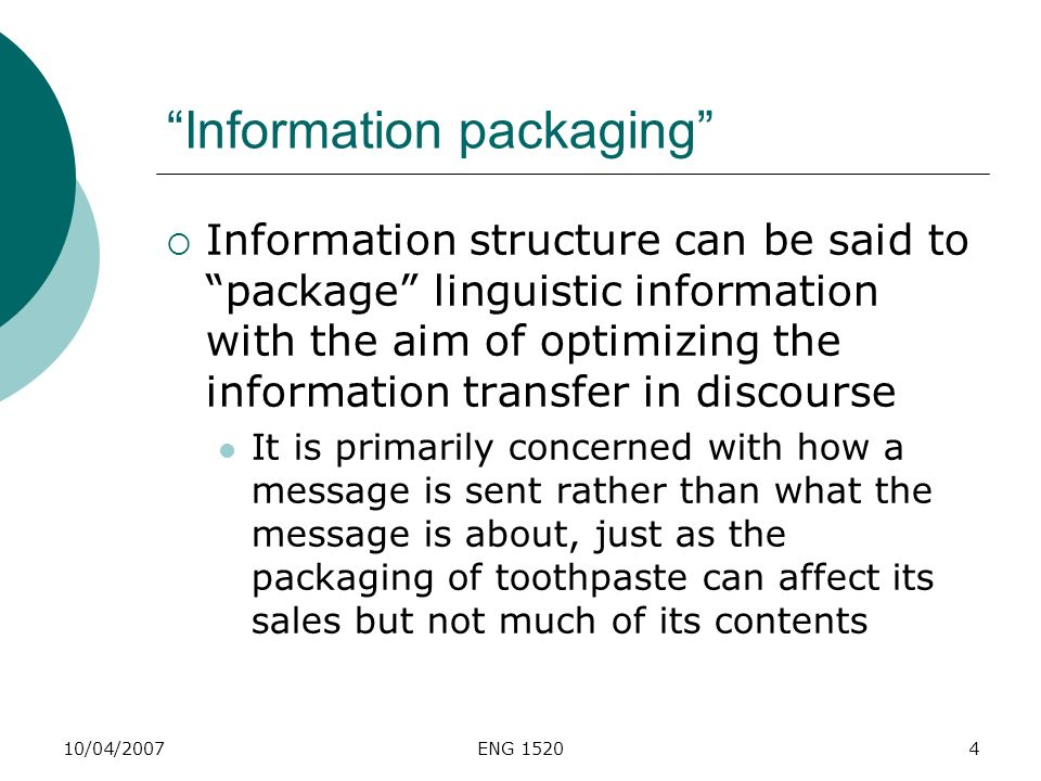 10/04/2007ENG 15204 Information packaging Information structure can be said to package linguistic information with the aim of optimizing the informati