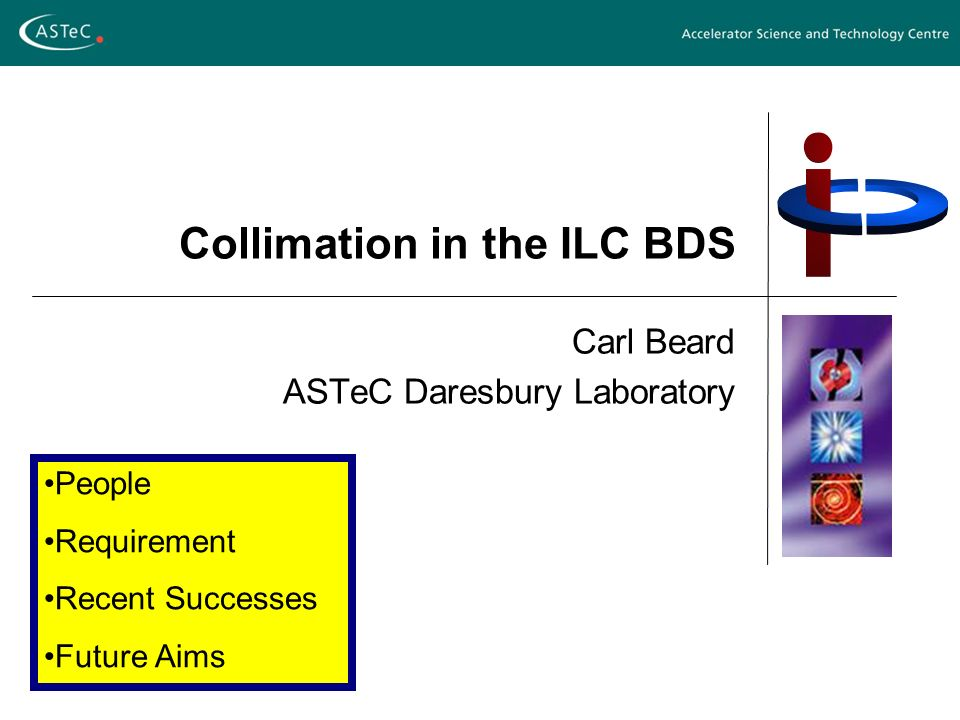 Collimation in the ILC BDS Carl Beard ASTeC Daresbury Laboratory People Requirement Recent Successes Future Aims