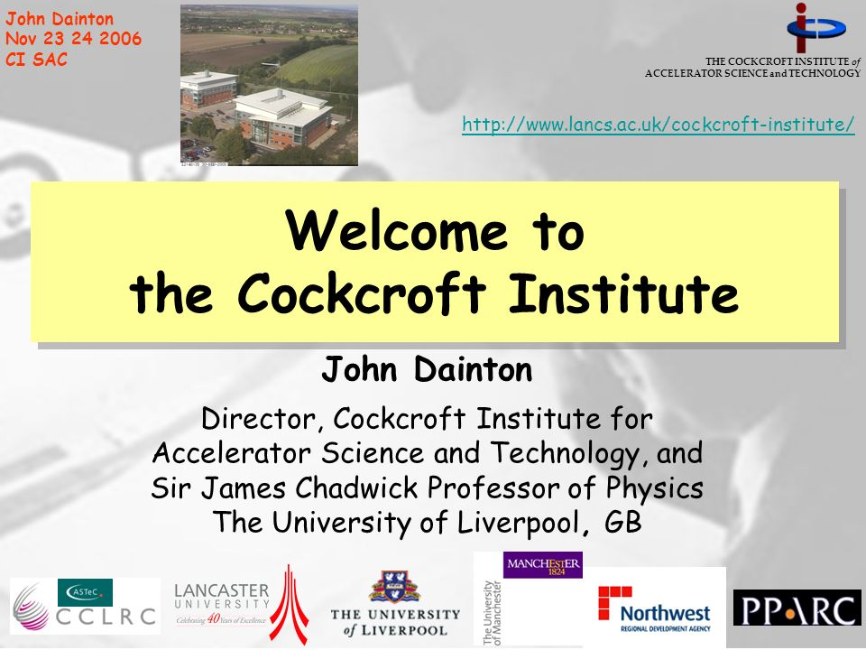 THE COCKCROFT INSTITUTE of ACCELERATOR SCIENCE and TECHNOLOGY John Dainton Nov 23 24 2006 CI SAC Welcome to the Cockcroft Institute John Dainton Direc