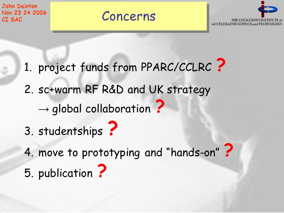 THE COCKCROFT INSTITUTE of ACCELERATOR SCIENCE and TECHNOLOGY John Dainton Nov 23 24 2006 CI SAC Concerns 1.project funds from PPARC/CCLRC .