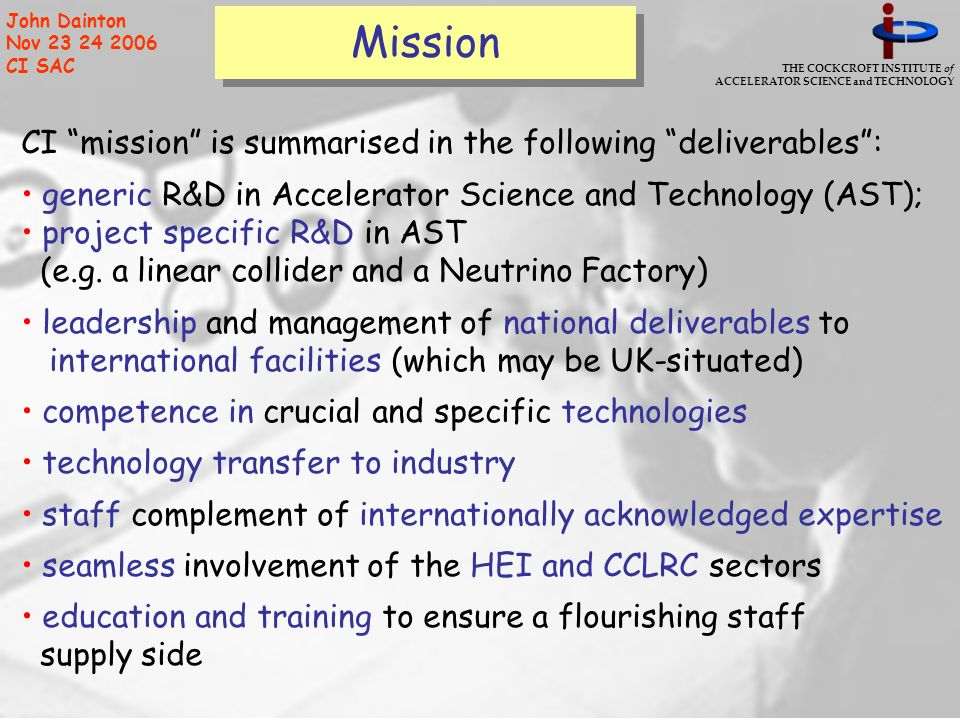 THE COCKCROFT INSTITUTE of ACCELERATOR SCIENCE and TECHNOLOGY John Dainton Nov 23 24 2006 CI SAC Mission CI mission is summarised in the following del
