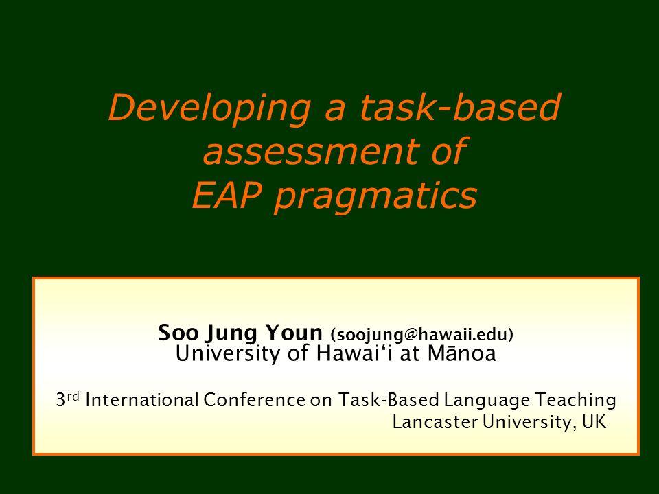 Developing a task-based assessment of EAP pragmatics Soo Jung Youn (soojung@hawaii.edu) University of Hawaii at M ā noa 3 rd International Conference