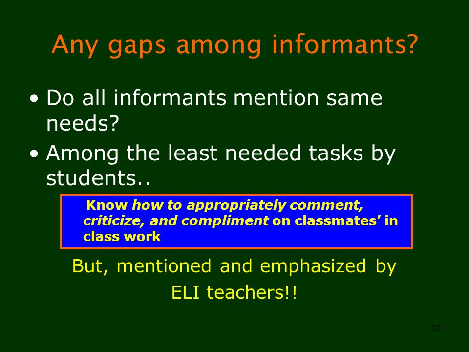 10 Any gaps among informants? Do all informants mention same needs? Among the least needed tasks by students.. But, mentioned and emphasized by ELI te