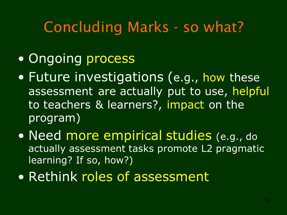 18 Concluding Marks - so what? Ongoing process Future investigations ( e.g., how these assessment are actually put to use, helpful to teachers & learn