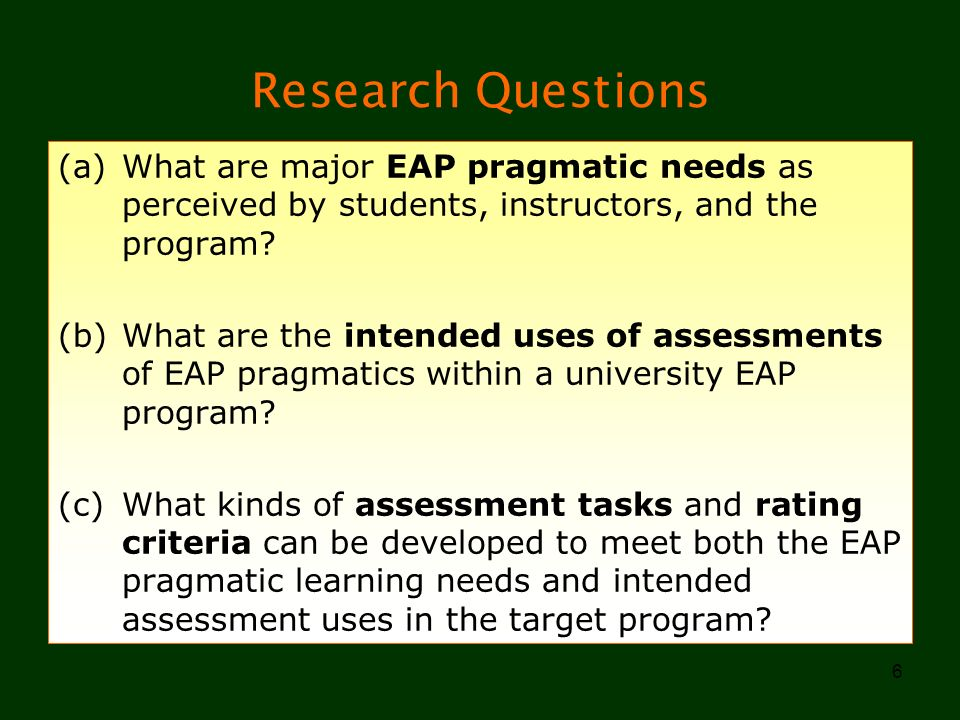 6 Research Questions (a)What are major EAP pragmatic needs as perceived by students, instructors, and the program? (b)What are the intended uses of as