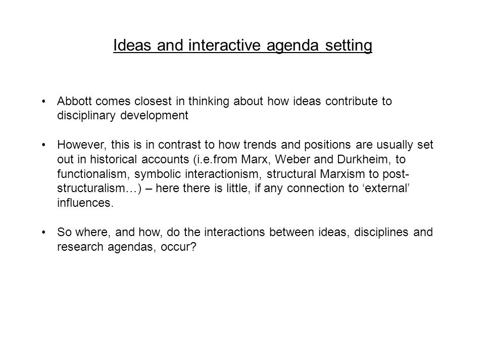 Ideas and interactive agenda setting Abbott comes closest in thinking about how ideas contribute to disciplinary development However, this is in contrast to how trends and positions are usually set out in historical accounts (i.e.from Marx, Weber and Durkheim, to functionalism, symbolic interactionism, structural Marxism to post- structuralism…) – here there is little, if any connection to external influences.