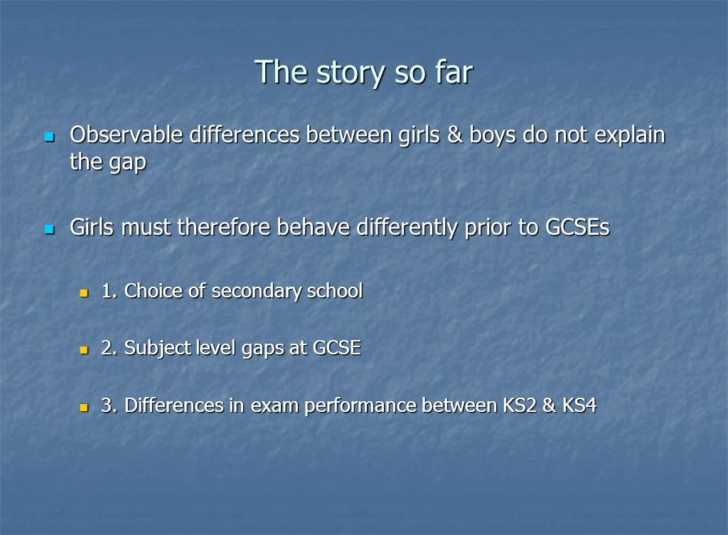 The story so far Observable differences between girls & boys do not explain the gap Observable differences between girls & boys do not explain the gap Girls must therefore behave differently prior to GCSEs Girls must therefore behave differently prior to GCSEs 1.