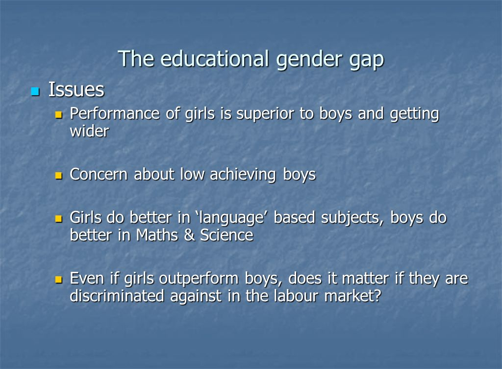 The educational gender gap Issues Issues Performance of girls is superior to boys and getting wider Performance of girls is superior to boys and getting wider Concern about low achieving boys Concern about low achieving boys Girls do better in language based subjects, boys do better in Maths & Science Girls do better in language based subjects, boys do better in Maths & Science Even if girls outperform boys, does it matter if they are discriminated against in the labour market.
