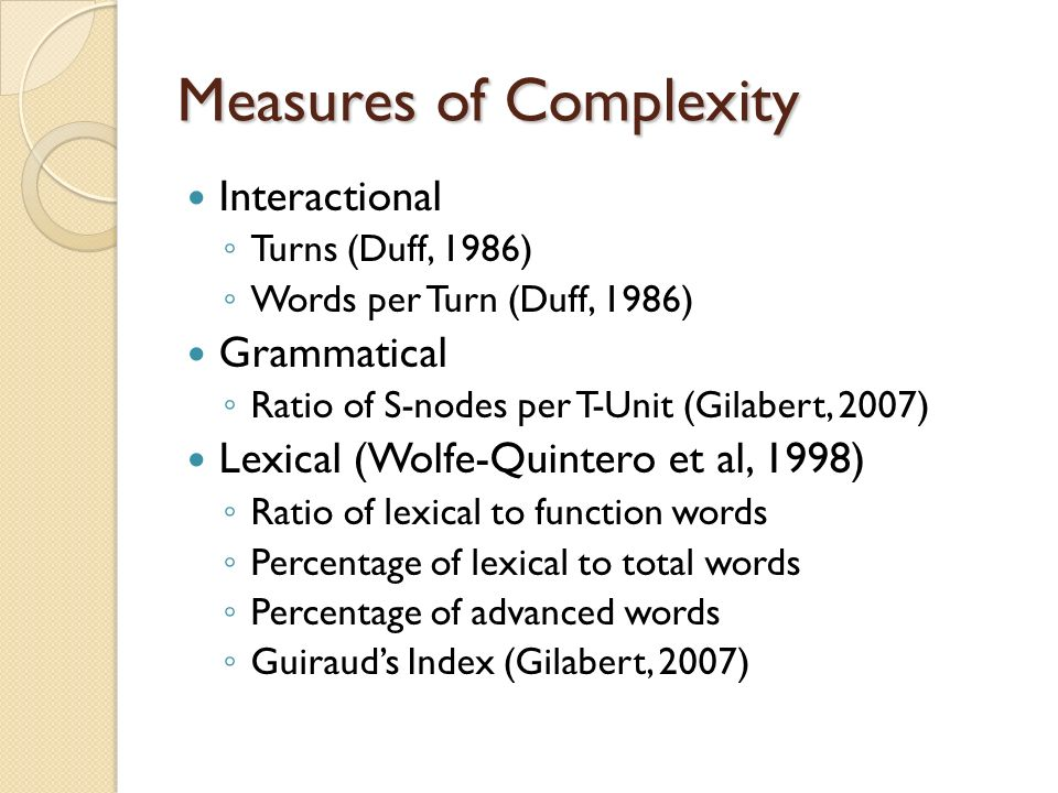 Measures of Complexity Interactional Turns (Duff, 1986) Words per Turn (Duff, 1986) Grammatical Ratio of S-nodes per T-Unit (Gilabert, 2007) Lexical (Wolfe-Quintero et al, 1998) Ratio of lexical to function words Percentage of lexical to total words Percentage of advanced words Guirauds Index (Gilabert, 2007)