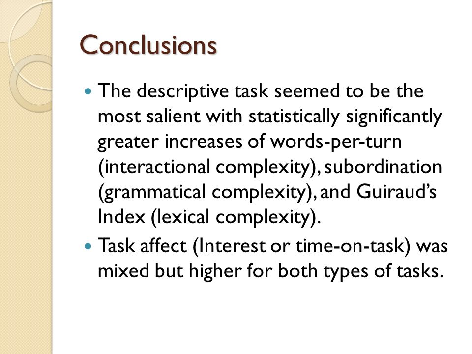 Conclusions The descriptive task seemed to be the most salient with statistically significantly greater increases of words-per-turn (interactional complexity), subordination (grammatical complexity), and Guirauds Index (lexical complexity).
