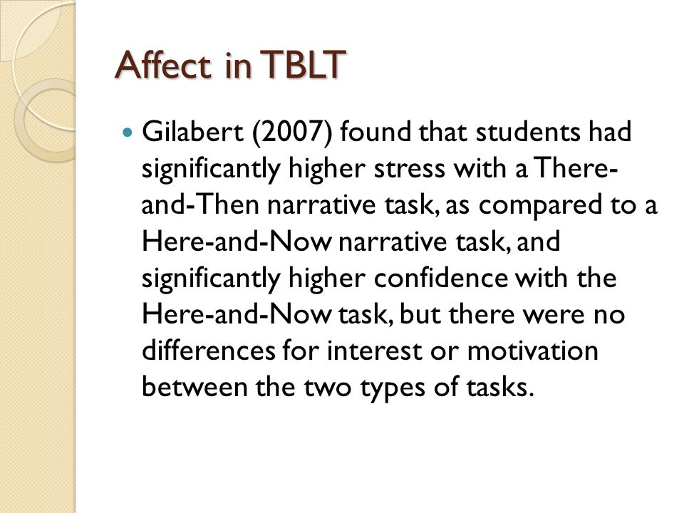 Affect in TBLT Gilabert (2007) found that students had significantly higher stress with a There- and-Then narrative task, as compared to a Here-and-Now narrative task, and significantly higher confidence with the Here-and-Now task, but there were no differences for interest or motivation between the two types of tasks.
