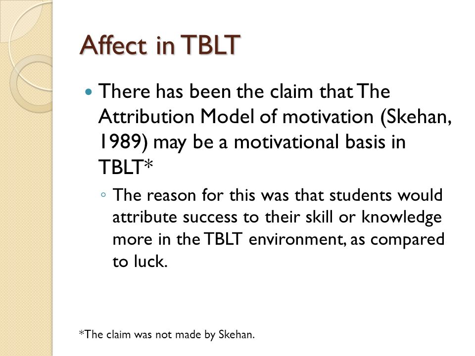 Affect in TBLT There has been the claim that The Attribution Model of motivation (Skehan, 1989) may be a motivational basis in TBLT* The reason for this was that students would attribute success to their skill or knowledge more in the TBLT environment, as compared to luck.