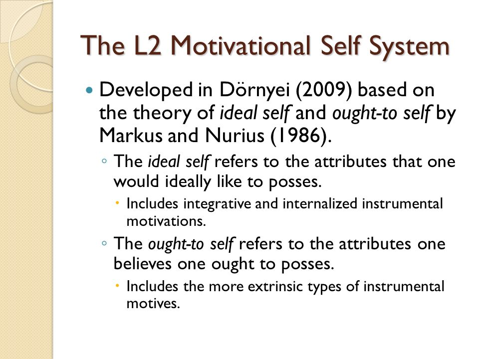 The L2 Motivational Self System Developed in Dörnyei (2009) based on the theory of ideal self and ought-to self by Markus and Nurius (1986).