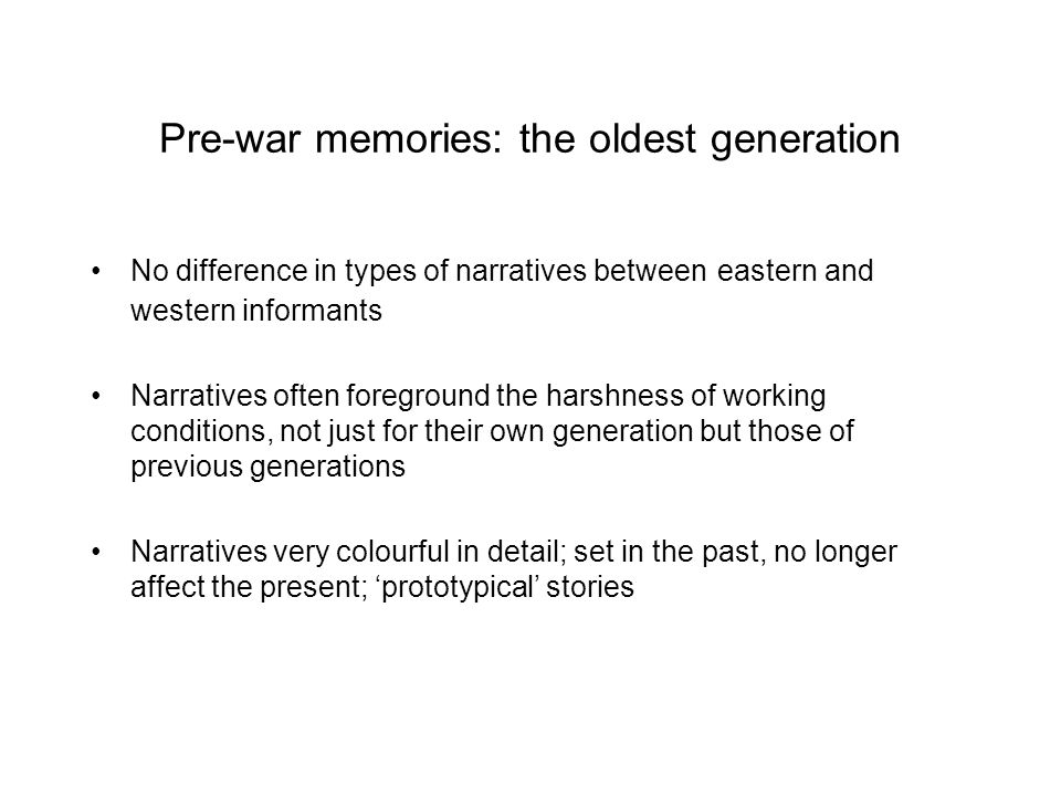 Pre-war memories: the oldest generation No difference in types of narratives between eastern and western informants Narratives often foreground the harshness of working conditions, not just for their own generation but those of previous generations Narratives very colourful in detail; set in the past, no longer affect the present; prototypical stories