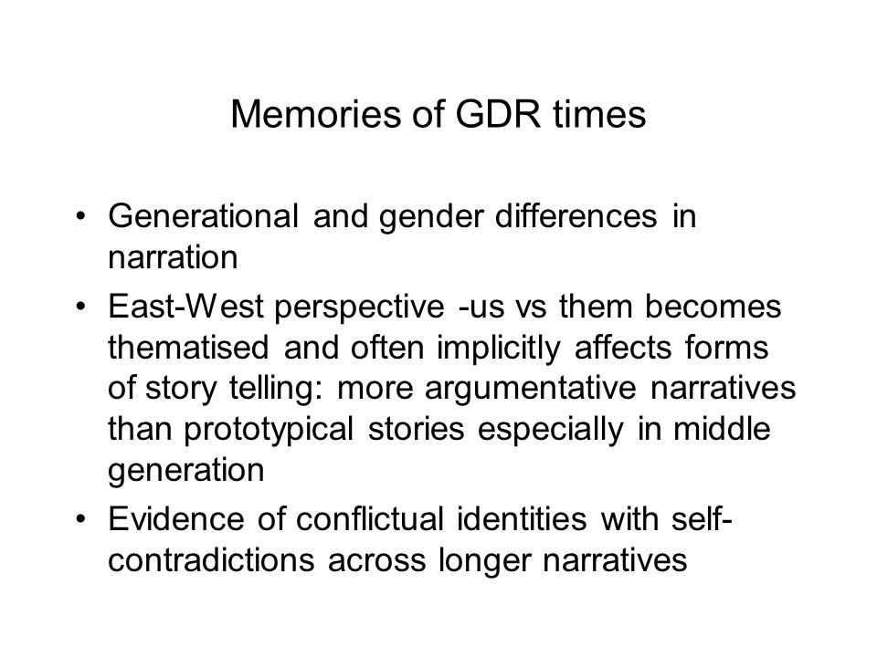 Memories of GDR times Generational and gender differences in narration East-West perspective -us vs them becomes thematised and often implicitly affects forms of story telling: more argumentative narratives than prototypical stories especially in middle generation Evidence of conflictual identities with self- contradictions across longer narratives