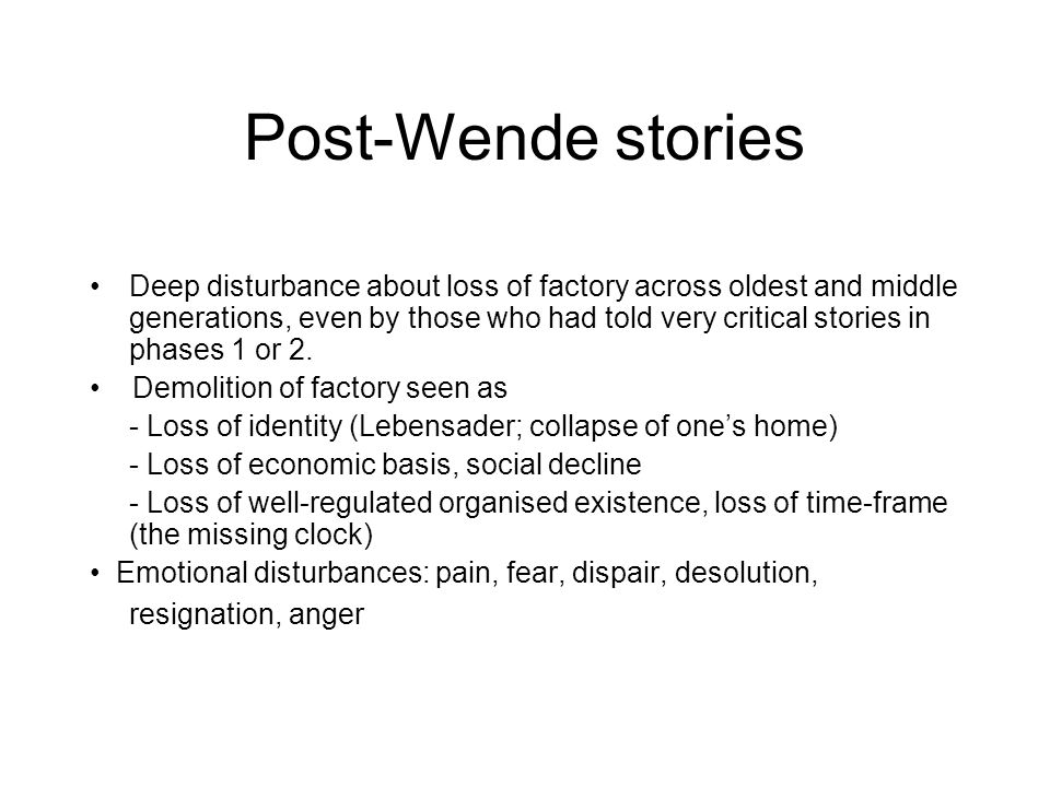 Post-Wende stories Deep disturbance about loss of factory across oldest and middle generations, even by those who had told very critical stories in ph