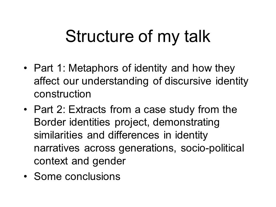 Structure of my talk Part 1: Metaphors of identity and how they affect our understanding of discursive identity construction Part 2: Extracts from a case study from the Border identities project, demonstrating similarities and differences in identity narratives across generations, socio-political context and gender Some conclusions