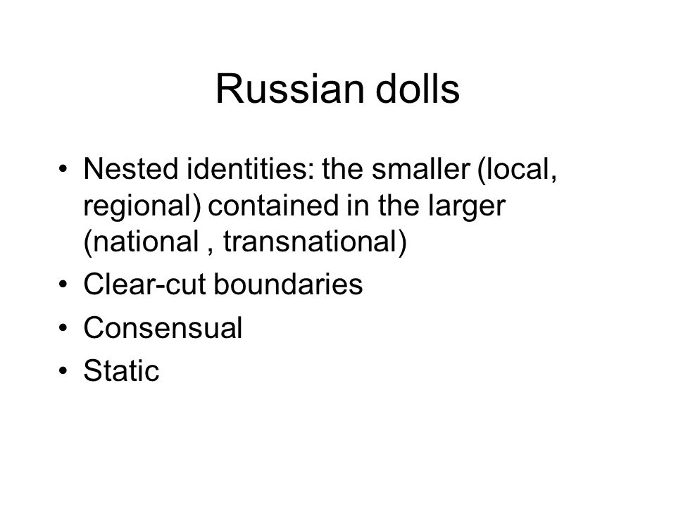 Russian dolls Nested identities: the smaller (local, regional) contained in the larger (national, transnational) Clear-cut boundaries Consensual Stati