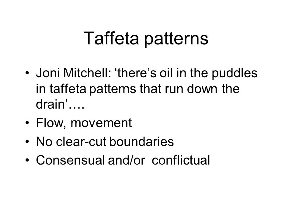 Taffeta patterns Joni Mitchell: theres oil in the puddles in taffeta patterns that run down the drain…. Flow, movement No clear-cut boundaries Consens