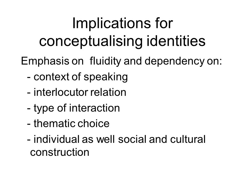 Implications for conceptualising identities Emphasis on fluidity and dependency on: - context of speaking - interlocutor relation - type of interactio