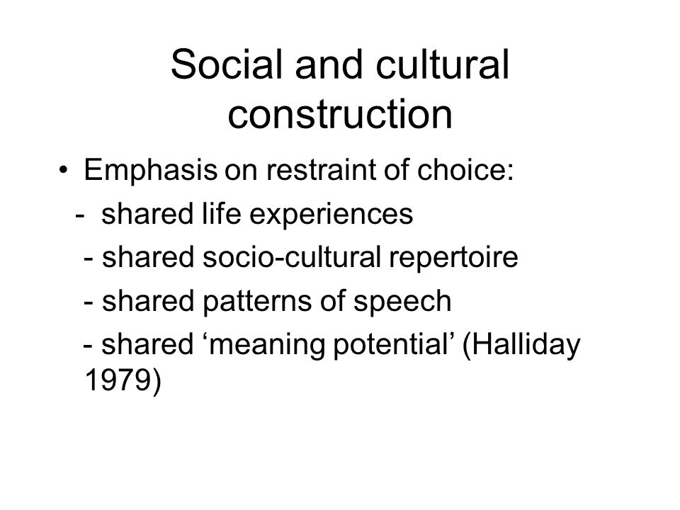 Social and cultural construction Emphasis on restraint of choice: - shared life experiences - shared socio-cultural repertoire - shared patterns of speech - shared meaning potential (Halliday 1979)