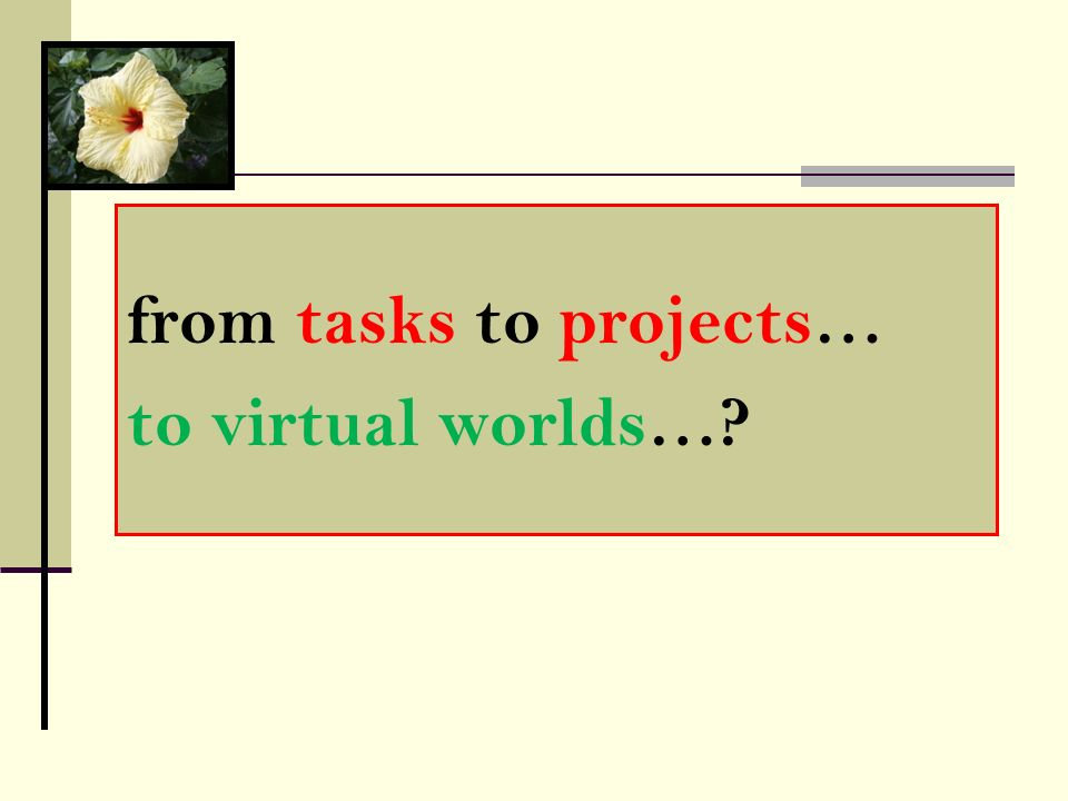 from tasks to projects… to virtual worlds…?