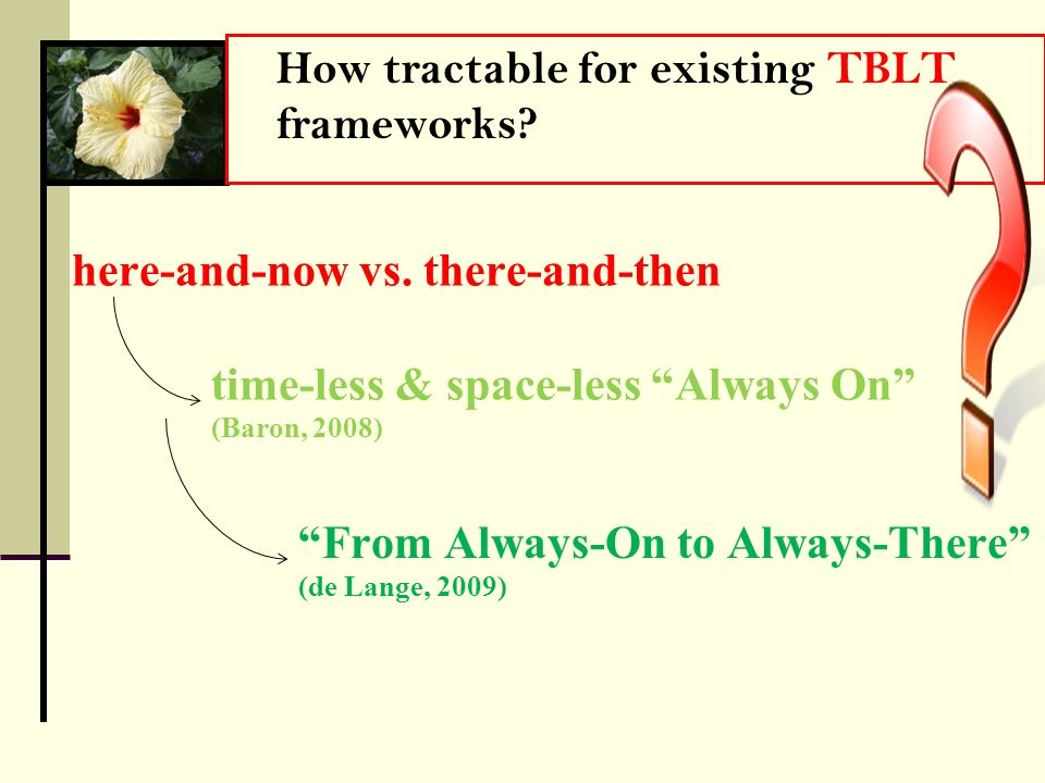 From Always-On to Always-There (de Lange, 2009) How tractable for existing TBLT frameworks? here-and-now vs. there-and-then time-less & space-less Alw