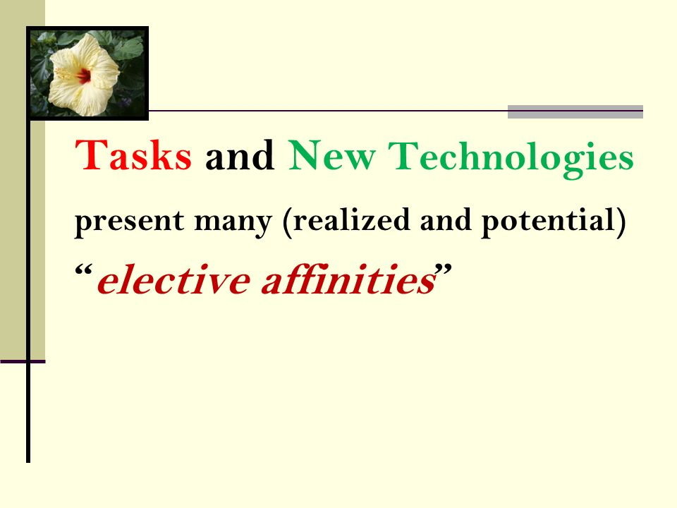 Tasks and New Technologies present many (realized and potential) elective affinities