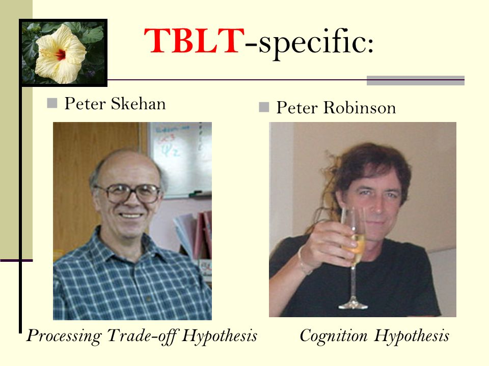 Peter Robinson Peter Skehan Processing Trade-off HypothesisCognition Hypothesis TBLT -specific: