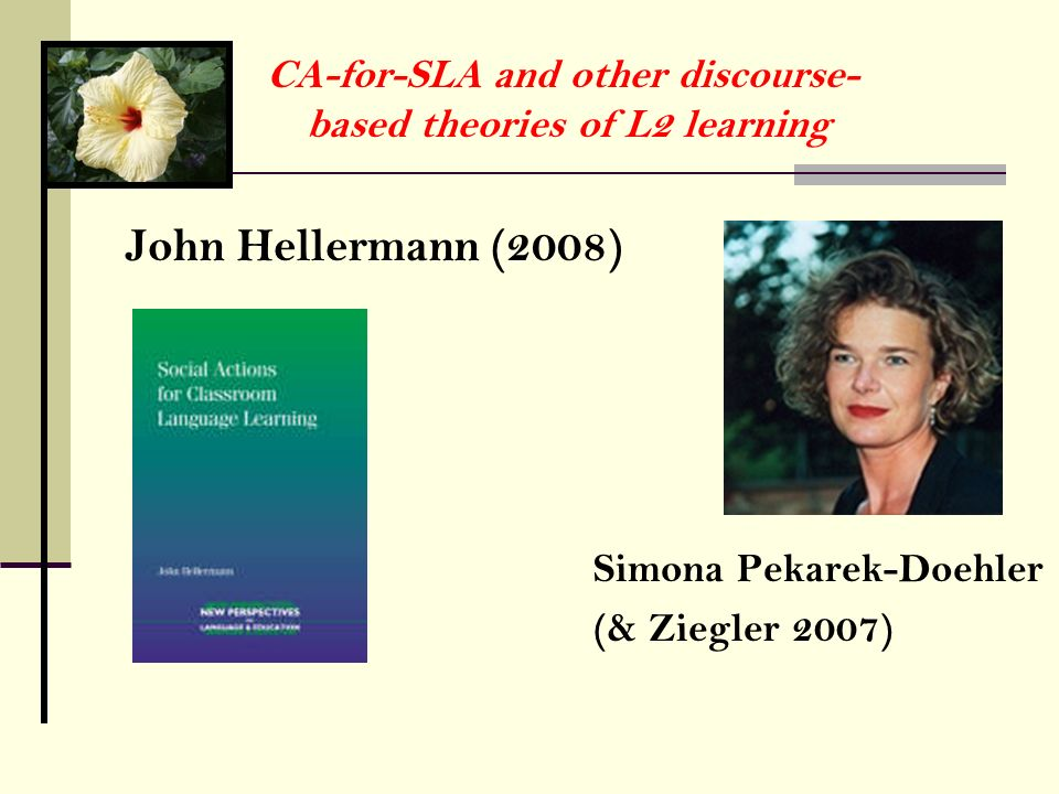 CA-for-SLA and other discourse- based theories of L2 learning John Hellermann (2008) Simona Pekarek-Doehler (& Ziegler 2007)