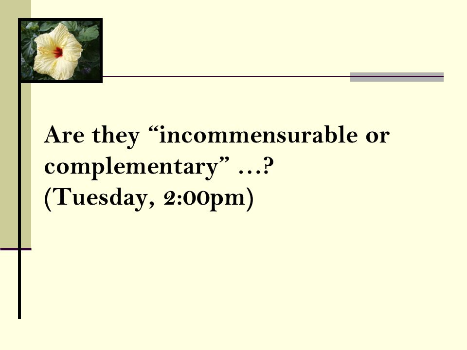 Are they incommensurable or complementary …? (Tuesday, 2:00pm)