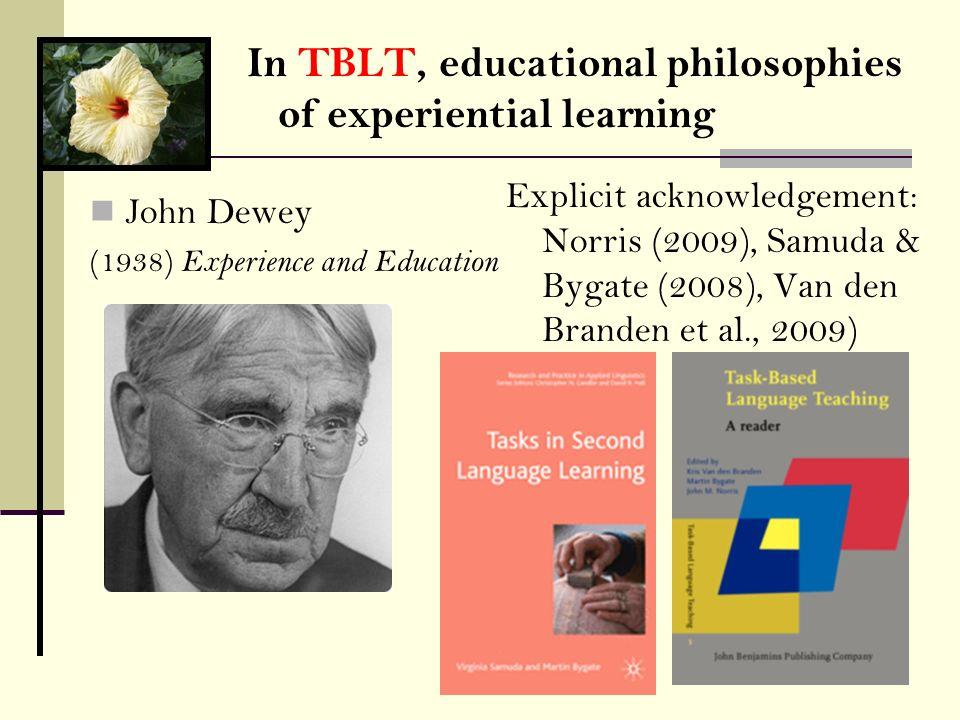 John Dewey (1938) Experience and Education Explicit acknowledgement: Norris (2009), Samuda & Bygate (2008), Van den Branden et al., 2009) In TBLT, edu