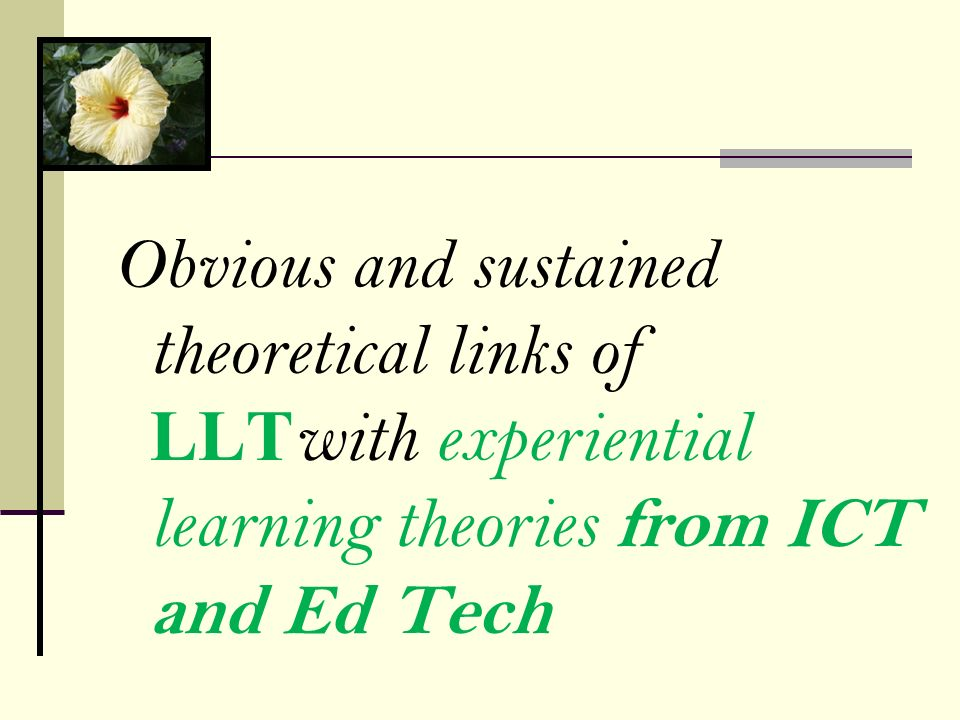 Obvious and sustained theoretical links of LLT with experiential learning theories from ICT and Ed Tech