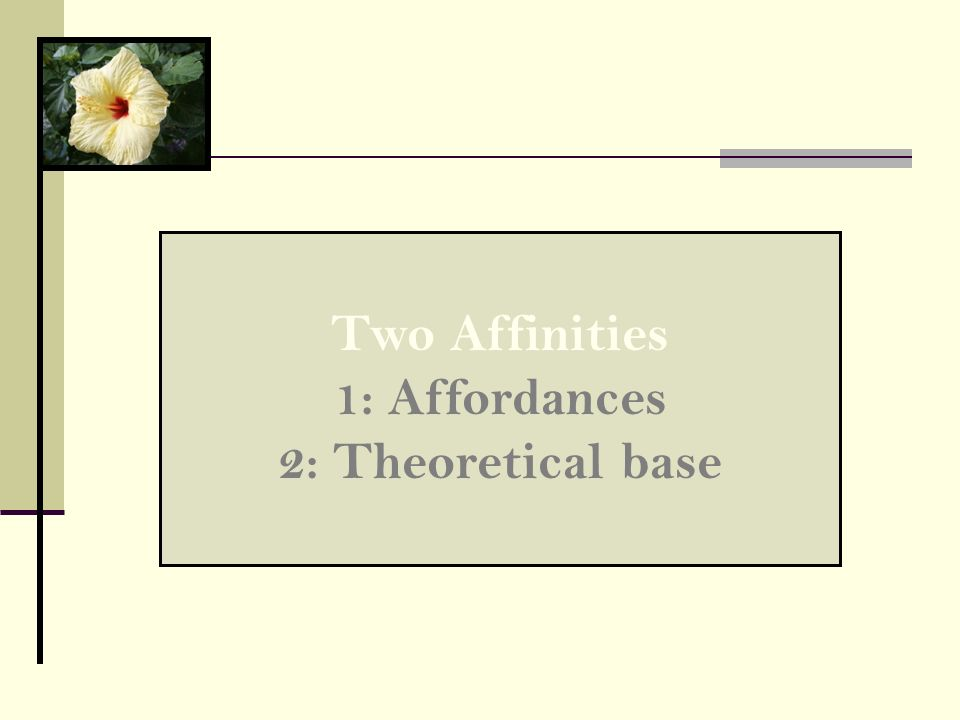 Two Affinities 1: Affordances 2: Theoretical base