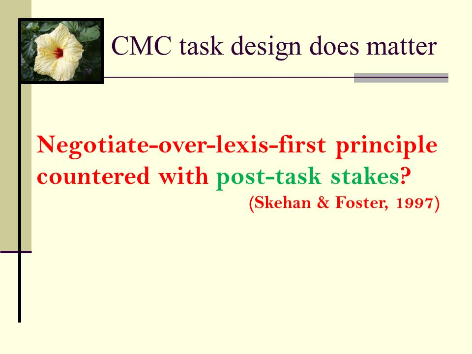 CMC task design does matter Negotiate-over-lexis-first principle countered with post-task stakes? (Skehan & Foster, 1997)