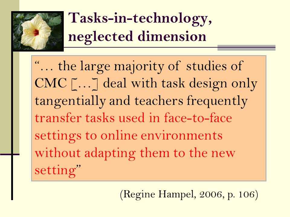 Tasks-in-technology, neglected dimension … the large majority of studies of CMC […] deal with task design only tangentially and teachers frequently tr