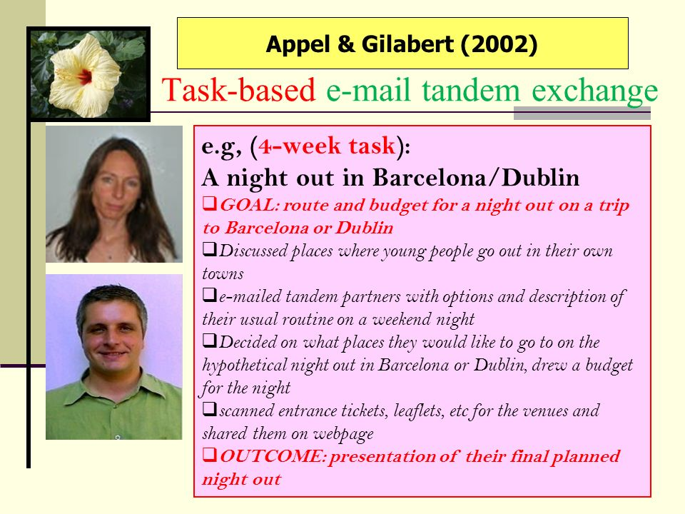 Task-based e-mail tandem exchange Appel & Gilabert (2002) e.g, (4-week task): A night out in Barcelona/Dublin GOAL: route and budget for a night out o