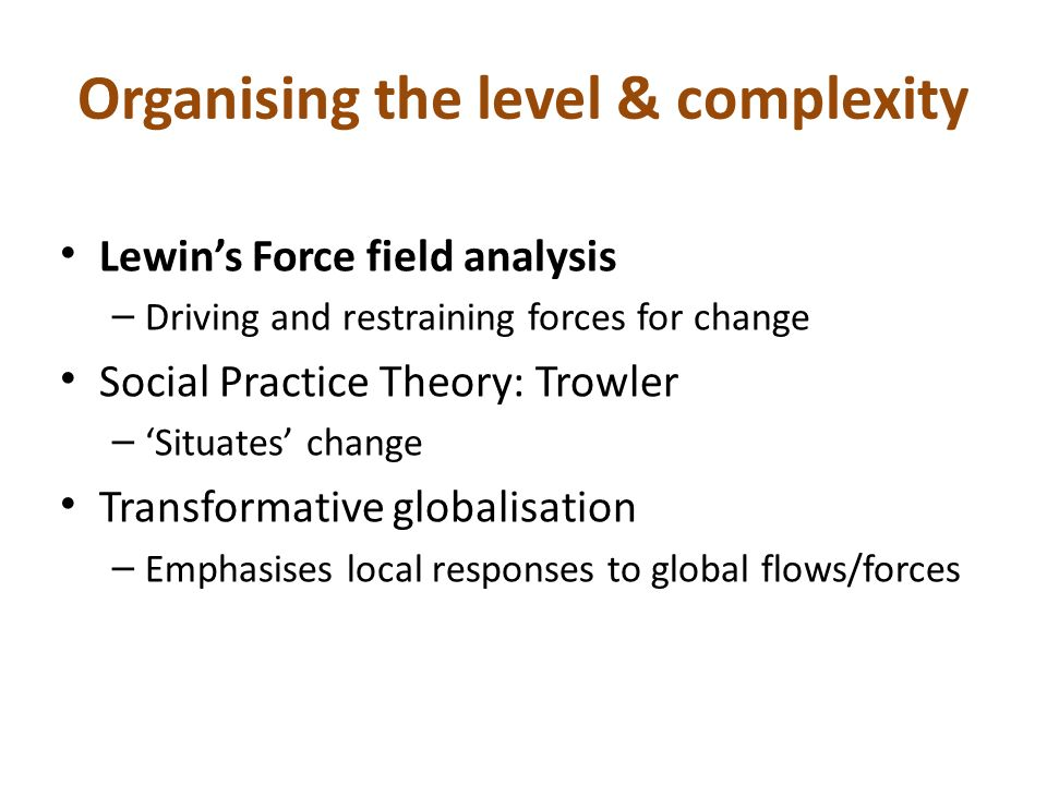 Organising the level & complexity Lewins Force field analysis – Driving and restraining forces for change Social Practice Theory: Trowler – Situates c