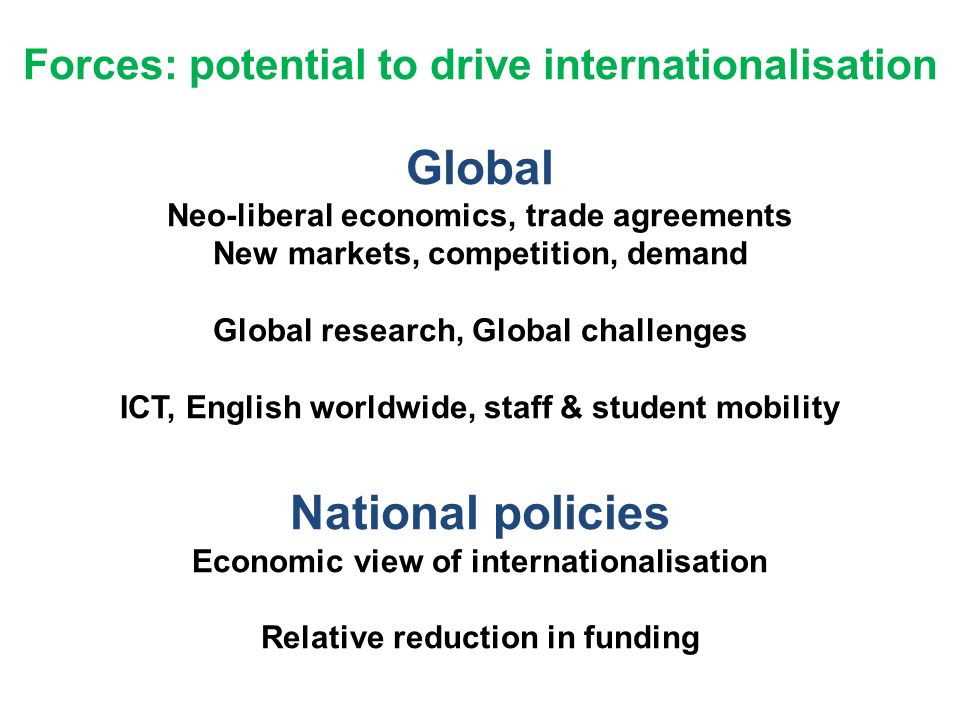 Forces: potential to drive internationalisation Global Neo-liberal economics, trade agreements New markets, competition, demand Global research, Global challenges ICT, English worldwide, staff & student mobility National policies Economic view of internationalisation Relative reduction in funding ­