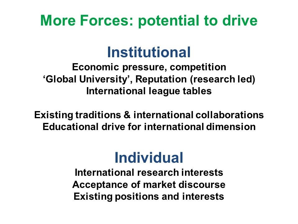 More Forces: potential to drive Institutional Economic pressure, competition Global University, Reputation (research led) International league tables Existing traditions & international collaborations Educational drive for international dimension Individual International research interests Acceptance of market discourse Existing positions and interests