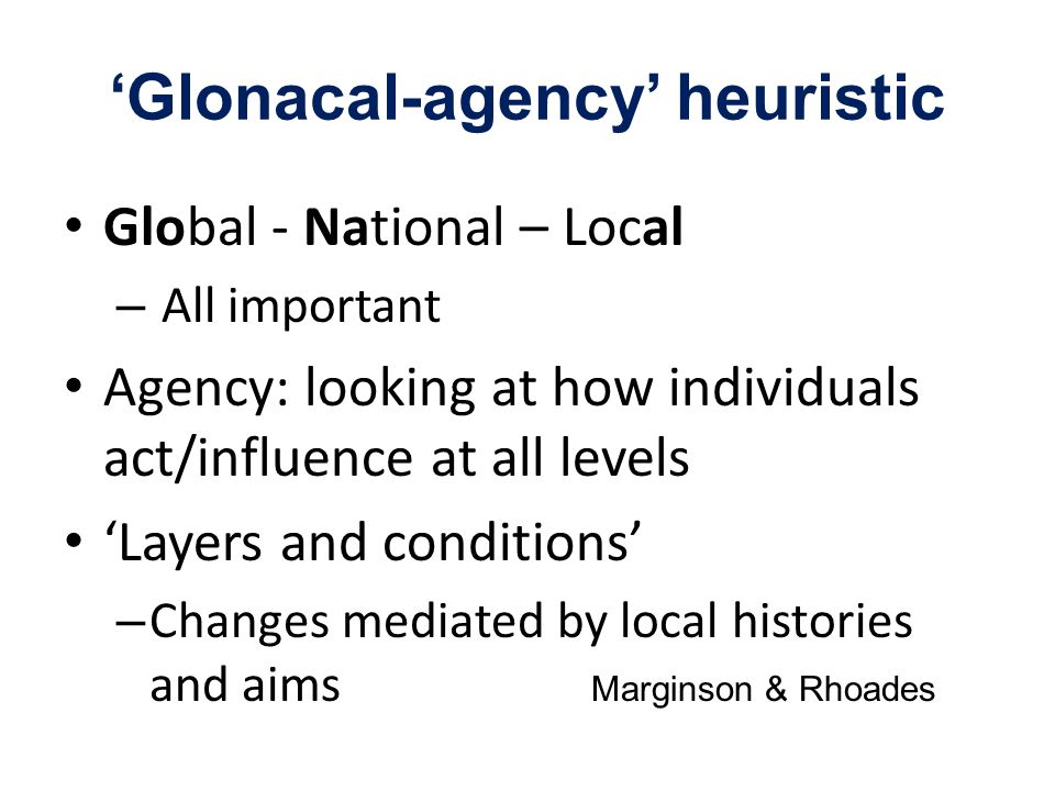 Glonacal-agency heuristic Global - National – Local – All important Agency: looking at how individuals act/influence at all levels Layers and conditions – Changes mediated by local histories and aims Marginson & Rhoades